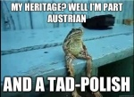 Heritage: A mixture of Austrian with a toad of Polish.